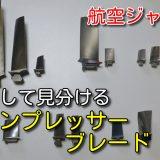 【航空ジャンク入門 ⑨】コンプレッサーブレードの図鑑!